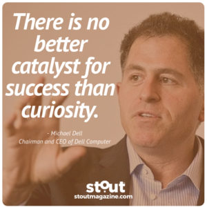 Curiosity is the catalyst for success Michael Dell