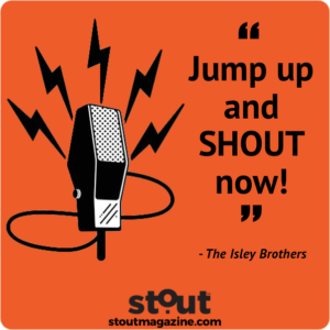 Use your voice- jump up and shout