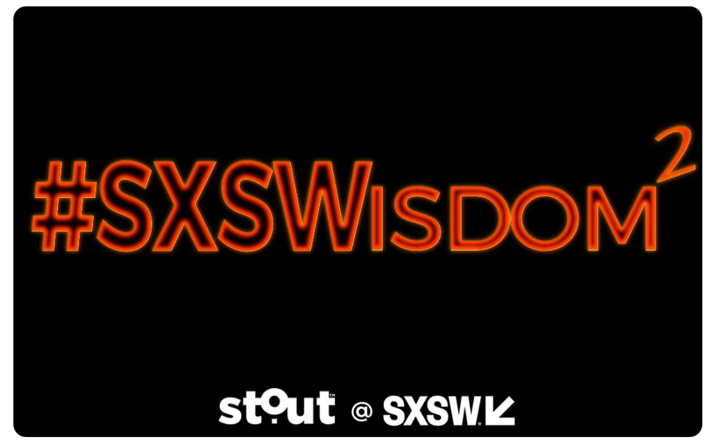 #SXSWisdom Part II – More Stout Moments from SXSW 2018