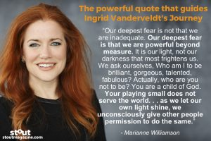 One of Ingrid Vanderveldt's primary guiding principles is a quote by Marianne Williamson, about allowing ourselves to live out our full potential: