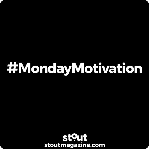 Monday Motivation: Stout Picks To Get Your Week Moving