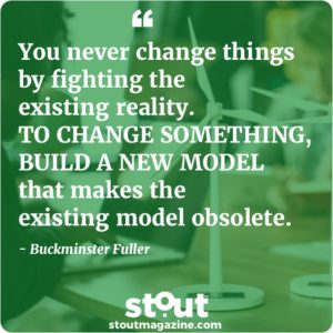 Stout Monday Motivation You never change things by fighting the existing reality. To change something, build a new model that makes the existing model obsolete