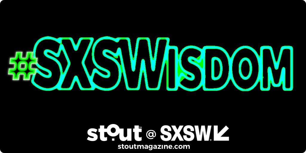 #SXSWisdom – Stout Quotes From Inside SXSW 2019