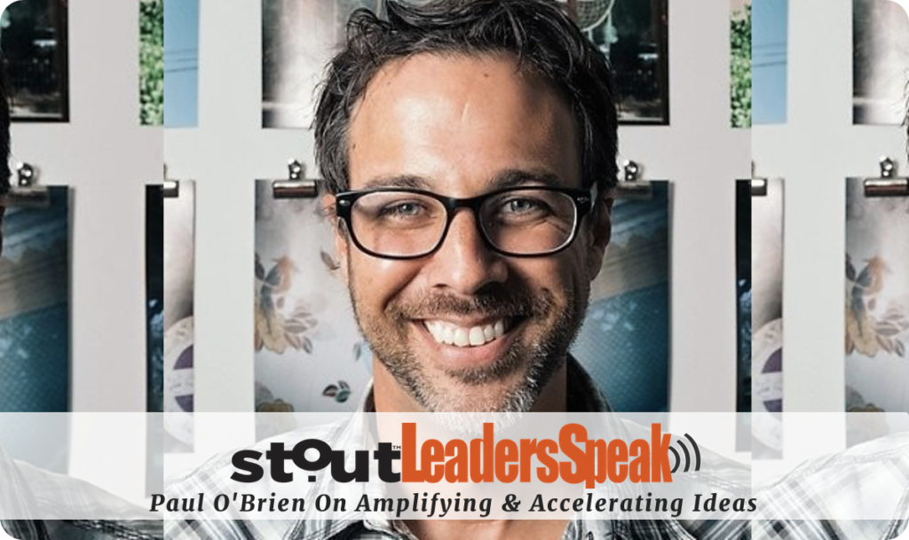 Leaders Speak: Paul O'Brien On How To Amplify & Accelerate Ideas