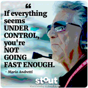 If everything seems UNDER CONTROL, you're NOT GOING FAST ENOUGH. mario-andretti